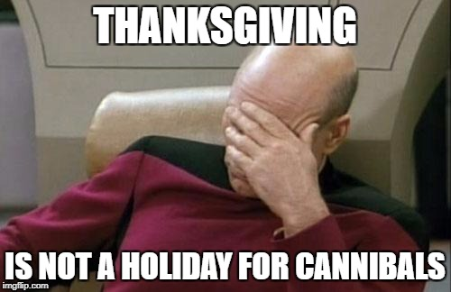 Captain Picard Facepalm Meme | THANKSGIVING IS NOT A HOLIDAY FOR CANNIBALS | image tagged in memes,captain picard facepalm | made w/ Imgflip meme maker