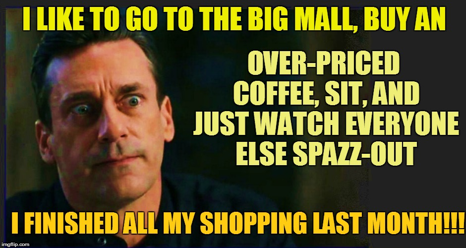 I LIKE TO GO TO THE BIG MALL, BUY AN OVER-PRICED COFFEE, SIT, AND JUST WATCH EVERYONE ELSE SPAZZ-OUT I FINISHED ALL MY SHOPPING LAST MONTH!! | made w/ Imgflip meme maker