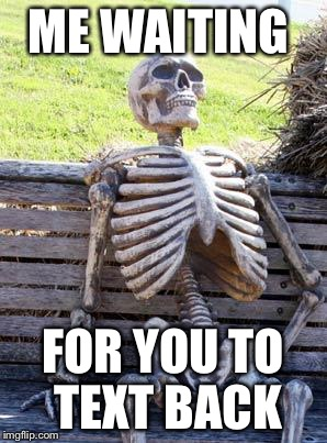 Waiting Skeleton Meme | ME WAITING FOR YOU TO TEXT BACK | image tagged in memes,waiting skeleton | made w/ Imgflip meme maker
