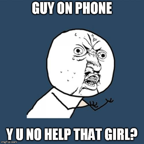 Y U No Meme | GUY ON PHONE Y U NO HELP THAT GIRL? | image tagged in memes,y u no | made w/ Imgflip meme maker