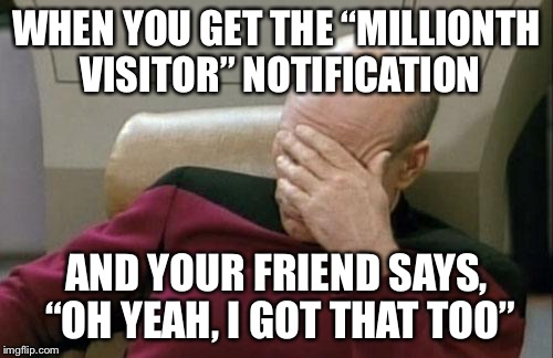 "It's happened to all of us at least once... | WHEN YOU GET THE ""MILLIONTH VISITOR"" NOTIFICATION AND YOUR FRIEND SAYS, ""OH YEAH, I GOT THAT TOO"" 