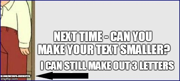 NEXT TIME - CAN YOU MAKE YOUR TEXT SMALLER? I CAN STILL MAKE OUT 3 LETTERS | made w/ Imgflip meme maker