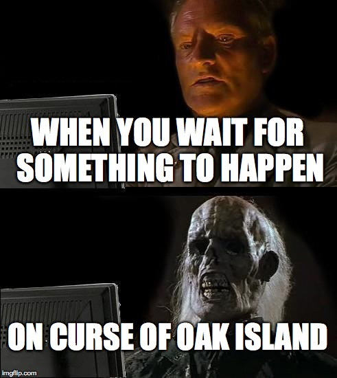 Ill Just Wait Here Meme | WHEN YOU WAIT FOR SOMETHING TO HAPPEN ON CURSE OF OAK ISLAND | image tagged in memes,ill just wait here | made w/ Imgflip meme maker