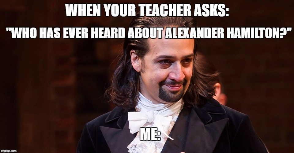 "WHEN YOUR TEACHER ASKS: ""WHO HAS EVER HEARD ABOUT ALEXANDER HAMILTON?"" ME: 
