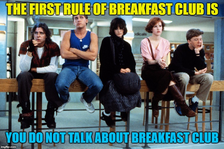 THE FIRST RULE OF BREAKFAST CLUB IS YOU DO NOT TALK ABOUT BREAKFAST CLUB | made w/ Imgflip meme maker