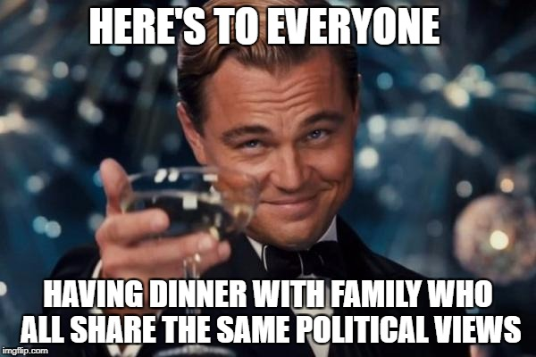Leonardo Dicaprio Cheers Meme | HERE'S TO EVERYONE HAVING DINNER WITH FAMILY WHO ALL SHARE THE SAME POLITICAL VIEWS | image tagged in memes,leonardo dicaprio cheers | made w/ Imgflip meme maker