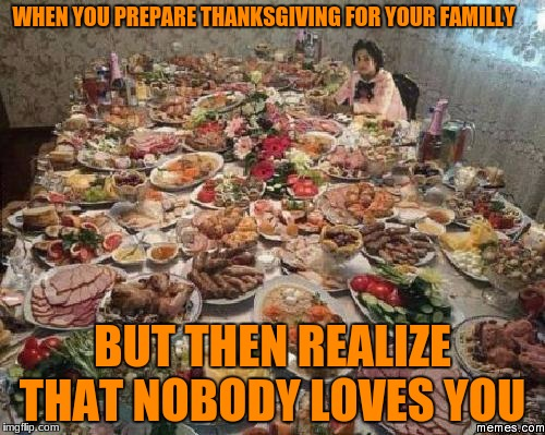 Thanksgiving  | WHEN YOU PREPARE THANKSGIVING FOR YOUR FAMILLY BUT THEN REALIZE THAT NOBODY LOVES YOU | image tagged in thanksgiving | made w/ Imgflip meme maker