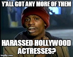 Yall Got Any More Of | Y'ALL GOT ANY MORE OF THEM HARASSED HOLLYWOOD ACTRESSES? | image tagged in memes,yall got any more of | made w/ Imgflip meme maker