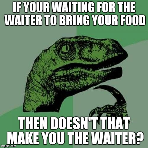 Are You The Waiter | IF YOUR WAITING FOR THE WAITER TO BRING YOUR FOOD THEN DOESN'T THAT MAKE YOU THE WAITER? | image tagged in memes,philosoraptor,waiter,food | made w/ Imgflip meme maker