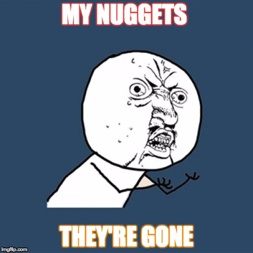 Y U No Meme | MY NUGGETS THEY'RE GONE | image tagged in memes,y u no | made w/ Imgflip meme maker