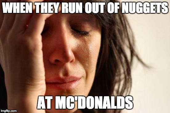 First World Problems Meme | WHEN THEY RUN OUT OF NUGGETS AT MC'DONALDS | image tagged in memes,first world problems | made w/ Imgflip meme maker