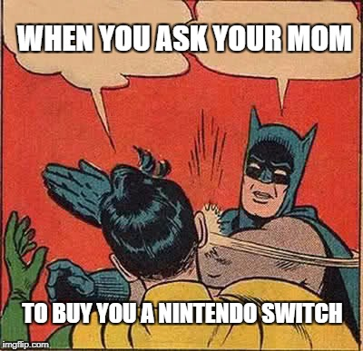 Batman Slapping Robin Meme | WHEN YOU ASK YOUR MOM TO BUY YOU A NINTENDO SWITCH | image tagged in memes,batman slapping robin | made w/ Imgflip meme maker