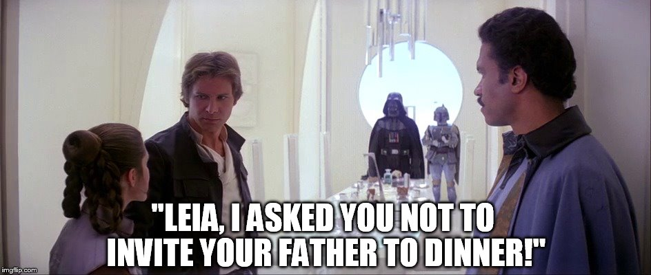 """LEIA, I ASKED YOU NOT TO INVITE YOUR FATHER TO DINNER!"" 