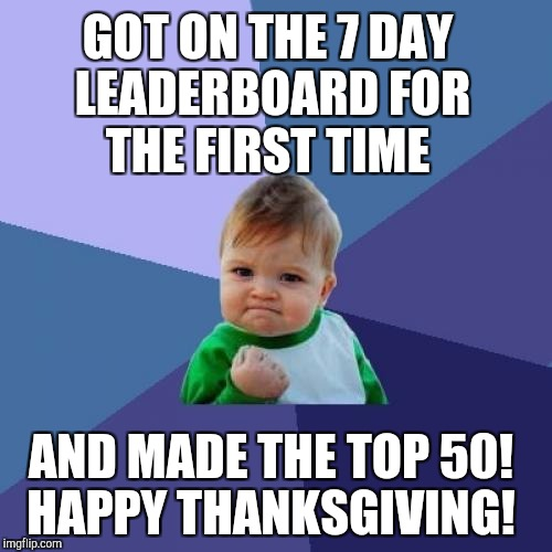 It's an upside down world when I'm on the 7 day leaderboard and DashHopes isn't lol. Thanks for all the upvotes! | GOT ON THE 7 DAY LEADERBOARD FOR THE FIRST TIME AND MADE THE TOP 50! HAPPY THANKSGIVING! | image tagged in memes,success kid,jbmemegeek,leaderboard,thanksgiving | made w/ Imgflip meme maker