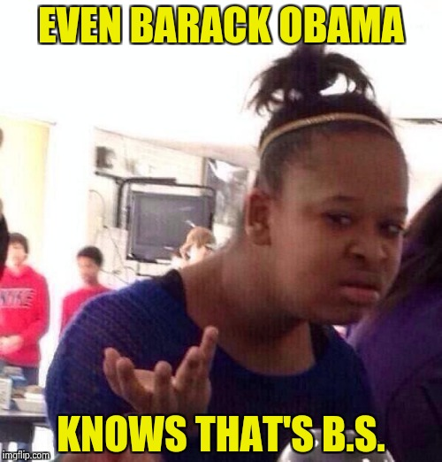Black Girl Wat Meme | EVEN BARACK OBAMA KNOWS THAT'S B.S. | image tagged in memes,black girl wat | made w/ Imgflip meme maker