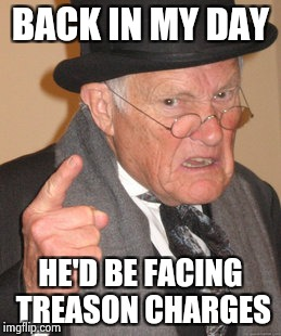 Back In My Day Meme | BACK IN MY DAY HE'D BE FACING TREASON CHARGES | image tagged in memes,back in my day | made w/ Imgflip meme maker