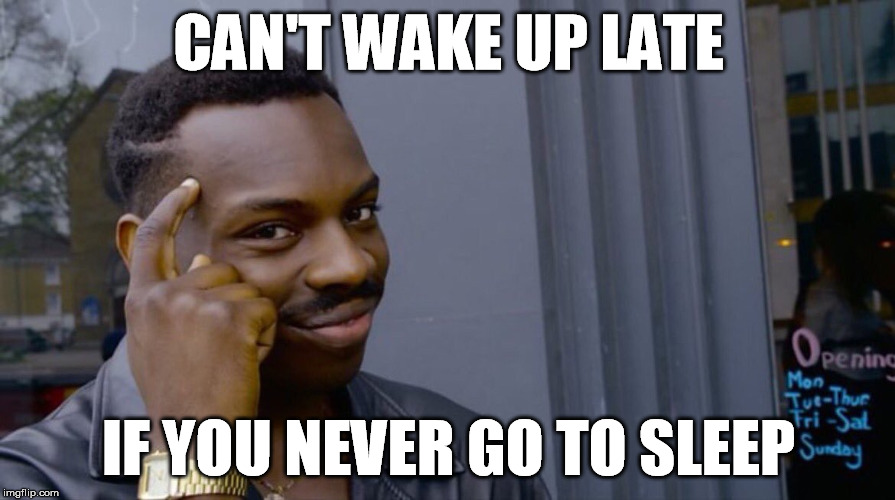 CAN'T WAKE UP LATE IF YOU NEVER GO TO SLEEP | made w/ Imgflip meme maker