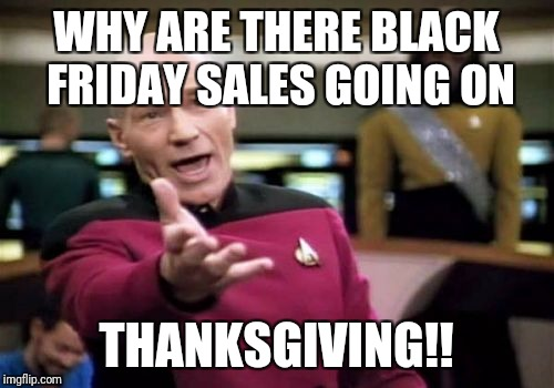 Wth its still Thursday!! | WHY ARE THERE BLACK FRIDAY SALES GOING ON THANKSGIVING!! | image tagged in memes,picard wtf,thanksgiving,2017,black friday | made w/ Imgflip meme maker