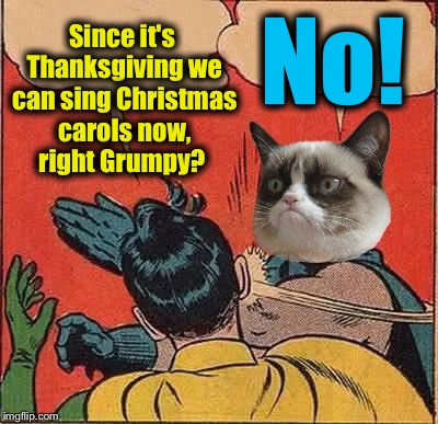 I still don't want to hear or see anything Christmas, I'm still not ready!  | Since it's Thanksgiving we can sing Christmas carols now, right Grumpy? No! | image tagged in grumpy cat,memes,evilmandoevil | made w/ Imgflip meme maker