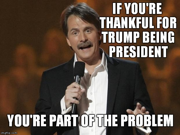 No Thanks | IF YOU'RE THANKFUL FOR TRUMP BEING PRESIDENT YOU'RE PART OF THE PROBLEM | image tagged in foxworthy,meme,funny,thanksgiving | made w/ Imgflip meme maker