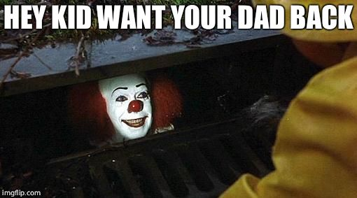 pennywise | HEY KID WANT YOUR DAD BACK | image tagged in pennywise | made w/ Imgflip meme maker