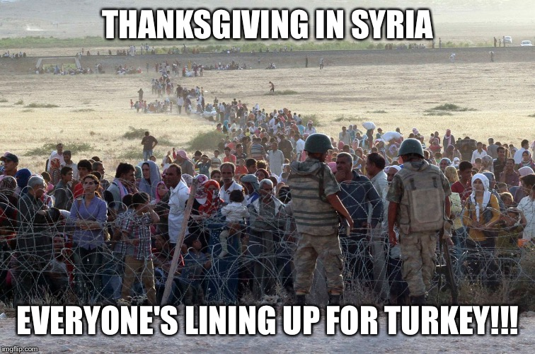 turkey syrian crisis refugees border | THANKSGIVING IN SYRIA EVERYONE'S LINING UP FOR TURKEY!!! | image tagged in turkey syrian crisis refugees border | made w/ Imgflip meme maker