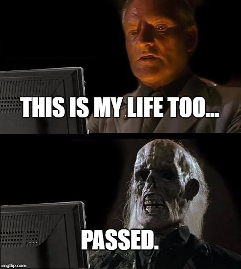 Ill Just Wait Here Meme | THIS IS MY LIFE TOO... PASSED. | image tagged in memes,ill just wait here | made w/ Imgflip meme maker