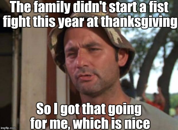 This year wasn't too bad! | The family didn't start a fist fight this year at thanksgiving So I got that going for me, which is nice | image tagged in memes,so i got that goin for me which is nice,slowstack | made w/ Imgflip meme maker