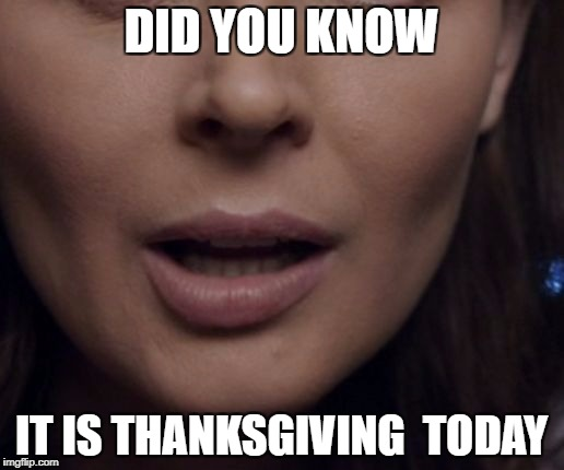 Happy Thanksgiving | DID YOU KNOW IT IS THANKSGIVING  TODAY | image tagged in meme,memes,knowledge,mouth,thanksgiving | made w/ Imgflip meme maker
