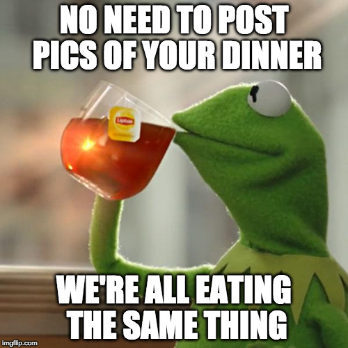 Happy Thanksgiving | NO NEED TO POST PICS OF YOUR DINNER WE'RE ALL EATING THE SAME THING | image tagged in memes,but thats none of my business,kermit the frog,thanksgiving | made w/ Imgflip meme maker