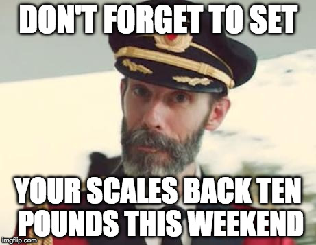 Thanksgiving Savings Time | DON'T FORGET TO SET YOUR SCALES BACK TEN POUNDS THIS WEEKEND | image tagged in captain obvious,thanksgiving,daylight savings time,scale,fat | made w/ Imgflip meme maker