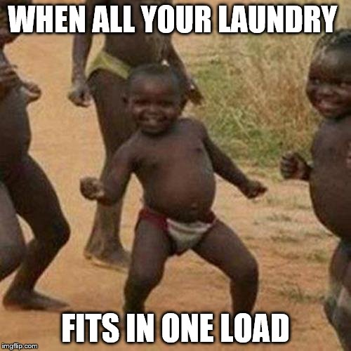 Third World Success Kid Meme | WHEN ALL YOUR LAUNDRY FITS IN ONE LOAD | image tagged in memes,third world success kid | made w/ Imgflip meme maker