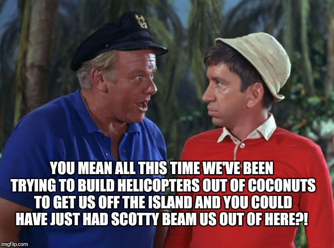 YOU MEAN ALL THIS TIME WE'VE BEEN TRYING TO BUILD HELICOPTERS OUT OF COCONUTS TO GET US OFF THE ISLAND AND YOU COULD HAVE JUST HAD SCOTTY BE | made w/ Imgflip meme maker