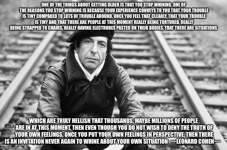Cohen on aging | ONE OF THE THINGS ABOUT GETTING OLDER IS THAT YOU STOP WHINING. ONE OF THE REASONS YOU STOP WHINING IS BECAUSE YOUR EXPERIENCE CONVEYS TO YO | image tagged in leonard cohen,aging | made w/ Imgflip meme maker