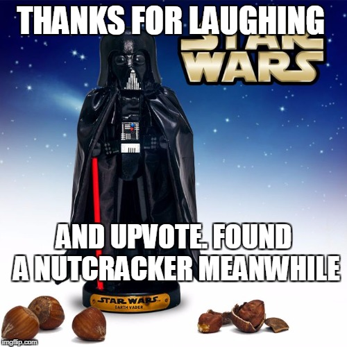 THANKS FOR LAUGHING AND UPVOTE. FOUND A NUTCRACKER MEANWHILE | made w/ Imgflip meme maker