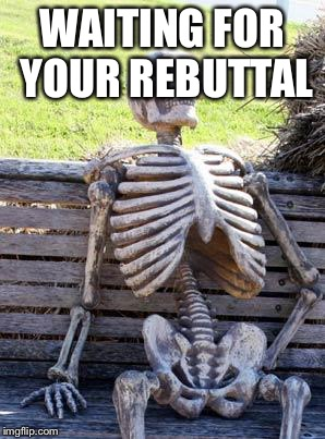 Waiting Skeleton Meme | WAITING FOR YOUR REBUTTAL | image tagged in memes,waiting skeleton | made w/ Imgflip meme maker