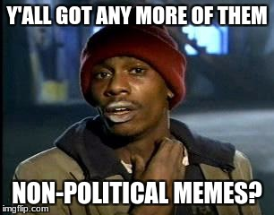 stop ripping on feminists, donald trump is terrible, and you there! with the face! stop posting in general! | Y'ALL GOT ANY MORE OF THEM NON-POLITICAL MEMES? | image tagged in memes,yall got any more of,funny,politics,stfu | made w/ Imgflip meme maker