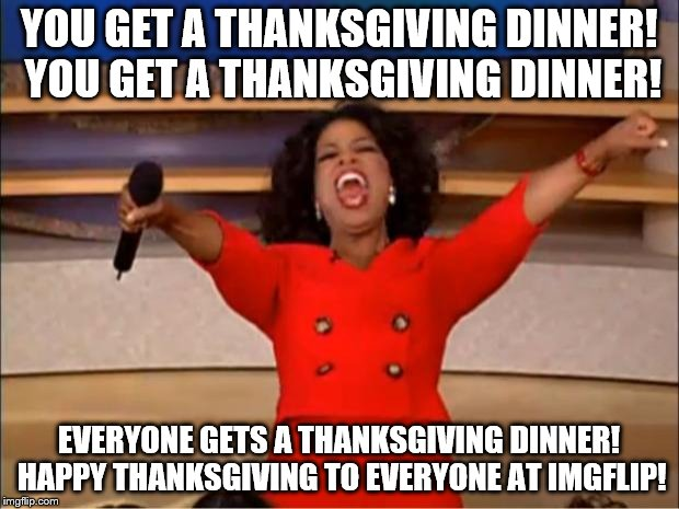 Happy Thanksgiving, Everyone! | YOU GET A THANKSGIVING DINNER! YOU GET A THANKSGIVING DINNER! EVERYONE GETS A THANKSGIVING DINNER! HAPPY THANKSGIVING TO EVERYONE AT IMGFLIP | image tagged in memes,oprah you get a,thanksgiving,thanksgiving dinner | made w/ Imgflip meme maker