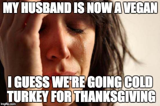 First World Problems Meme | MY HUSBAND IS NOW A VEGAN I GUESS WE'RE GOING COLD TURKEY FOR THANKSGIVING | image tagged in memes,first world problems | made w/ Imgflip meme maker