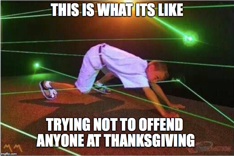 Happy Thanksgiving! | THIS IS WHAT ITS LIKE TRYING NOT TO OFFEND ANYONE AT THANKSGIVING | image tagged in thanksgiving,happy thanksgiving,words that offend liberals,star blazers,one does not simply | made w/ Imgflip meme maker