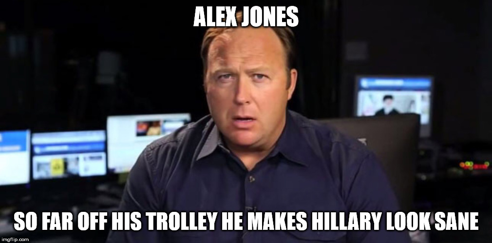 ALEX JONES SO FAR OFF HIS TROLLEY HE MAKES HILLARY LOOK SANE | made w/ Imgflip meme maker