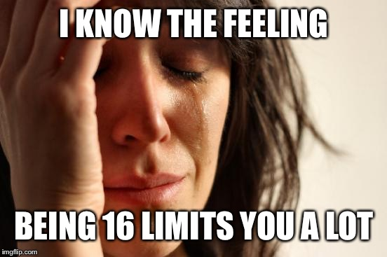 First World Problems Meme | I KNOW THE FEELING BEING 16 LIMITS YOU A LOT | image tagged in memes,first world problems | made w/ Imgflip meme maker