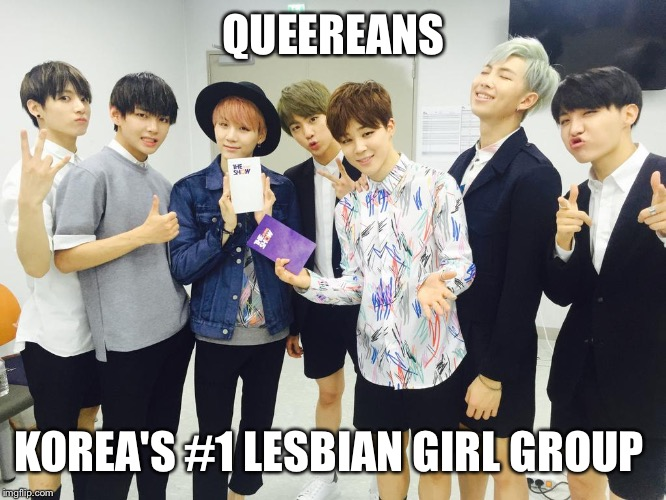 QUEEREANS KOREA'S #1 LESBIAN GIRL GROUP | image tagged in bts | made w/ Imgflip meme maker
