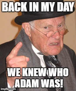 Back In My Day Meme | BACK IN MY DAY WE KNEW WHO ADAM WAS! | image tagged in memes,back in my day | made w/ Imgflip meme maker