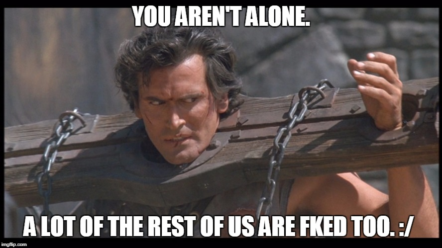 YOU AREN'T ALONE. A LOT OF THE REST OF US ARE FKED TOO. :/ | made w/ Imgflip meme maker