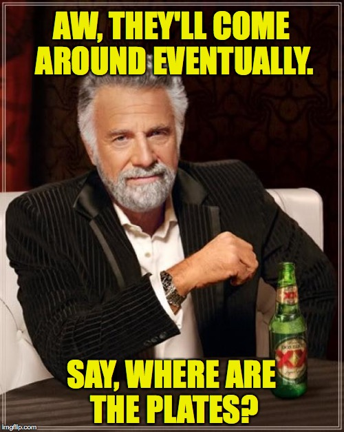 The Most Interesting Man In The World Meme | AW, THEY'LL COME AROUND EVENTUALLY. SAY, WHERE ARE THE PLATES? | image tagged in memes,the most interesting man in the world | made w/ Imgflip meme maker