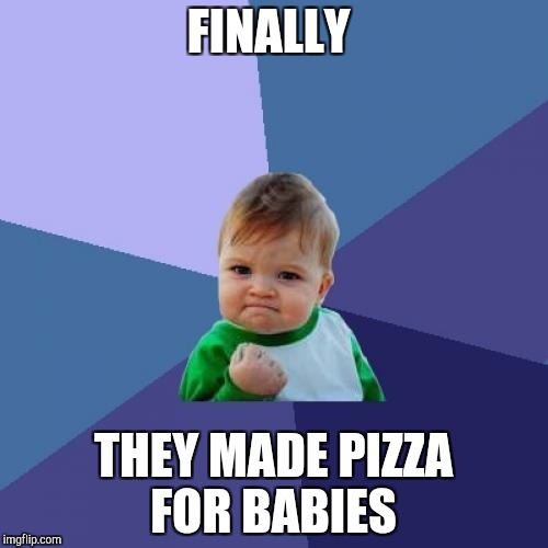 Success Kid Meme | FINALLY THEY MADE PIZZA FOR BABIES | image tagged in memes,success kid | made w/ Imgflip meme maker