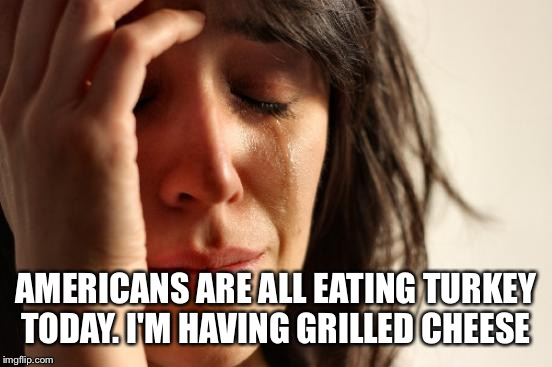 Meanwhile in Canada  | AMERICANS ARE ALL EATING TURKEY TODAY. I'M HAVING GRILLED CHEESE | image tagged in memes,first world problems | made w/ Imgflip meme maker