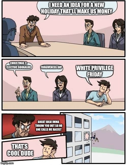 *is waiting for that one triggered dude that'll yell at me in the comments* | I NEED AN IDEA FOR A NEW HOLIDAY THAT'LL MAKE US MONEY CHRISTMAS 2: ELECTRIC BOOGALOO FORGIVENESS DAY WHITE PRIVILEGE FRIDAY GREAT IDEA! IMM | image tagged in memes,boardroom meeting suggestion | made w/ Imgflip meme maker