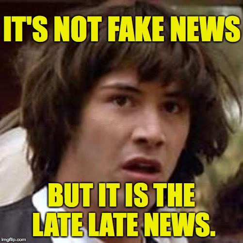 Conspiracy Keanu Meme | IT'S NOT FAKE NEWS BUT IT IS THE LATE LATE NEWS. | image tagged in memes,conspiracy keanu | made w/ Imgflip meme maker